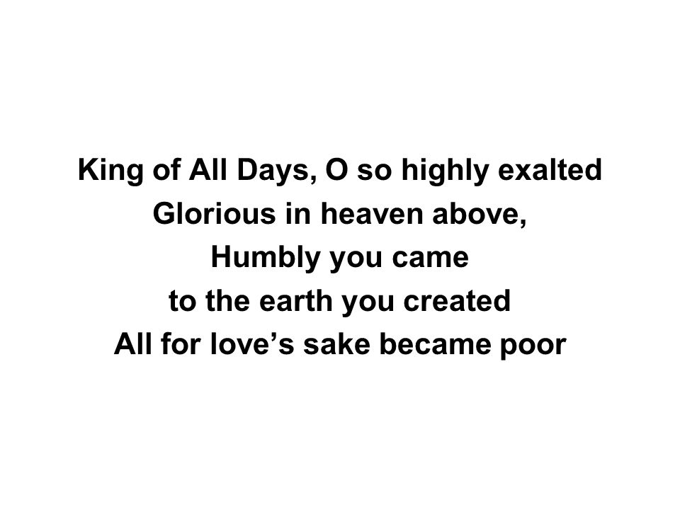 King of All Days, O so highly exalted Glorious in heaven above, Humbly you came to the earth you created All for love's sake became poor