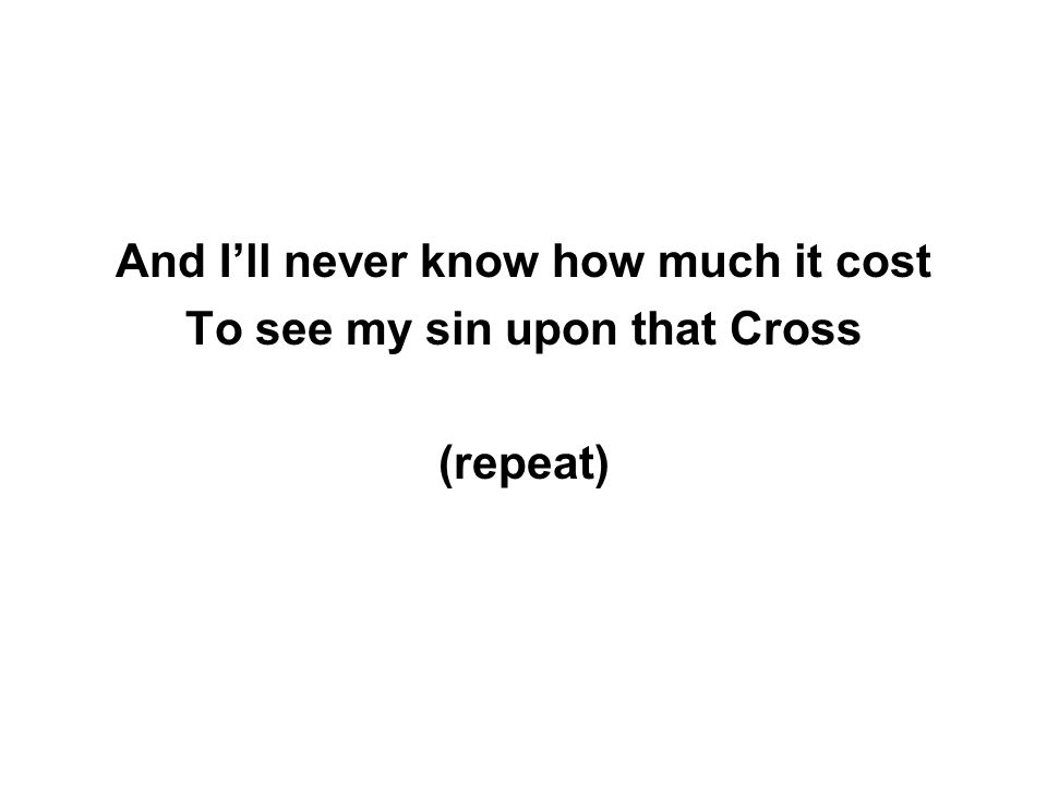 And I'll never know how much it cost To see my sin upon that Cross (repeat)