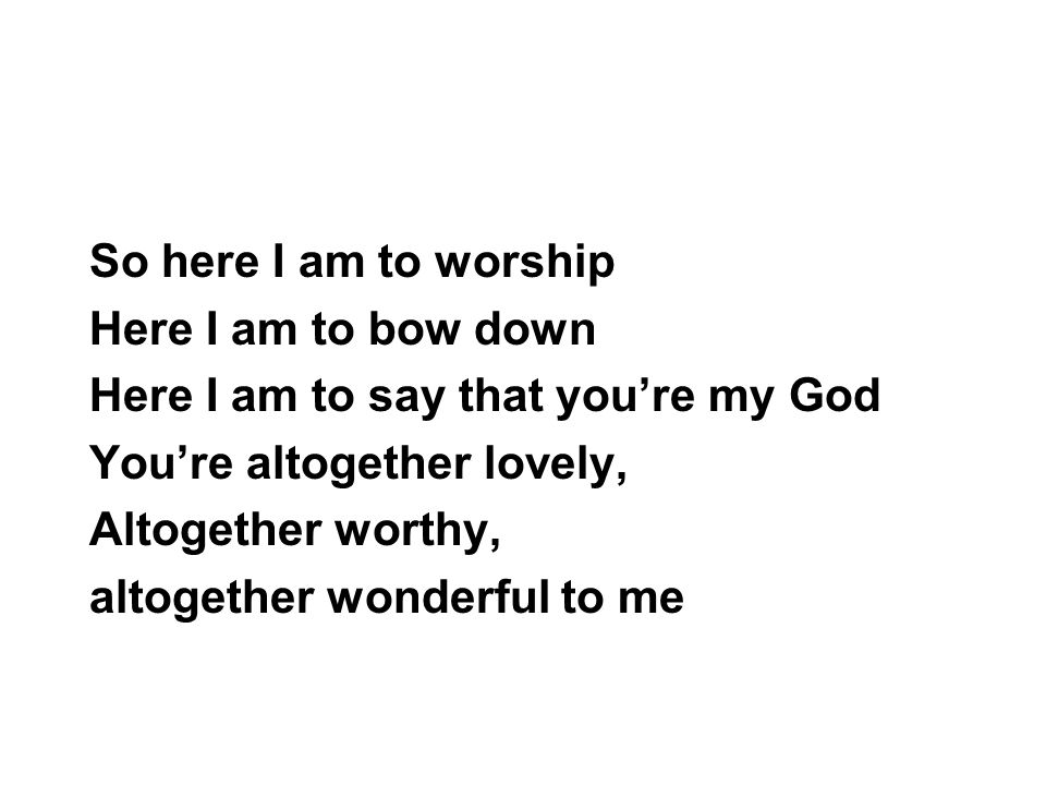 So here I am to worship Here I am to bow down Here I am to say that you're my God You're altogether lovely, Altogether worthy, altogether wonderful to me