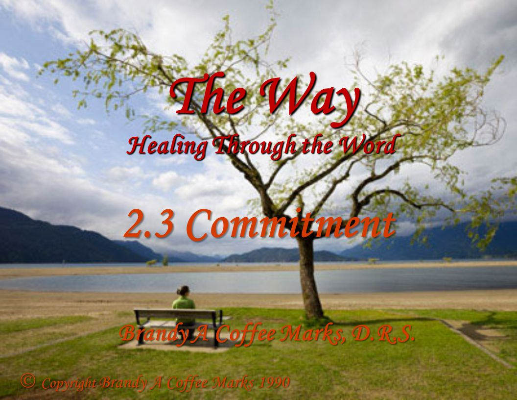 The Way Healing Through the Word 2.3 Commitment Brandy A Coffee Marks, D.R.S.  Copyright Brandy A Coffee Marks 1990
