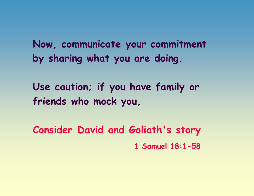 Now, communicate your commitment by sharing what you are doing. Use caution; if you have family or friends who mock you, Consider David and Goliath's