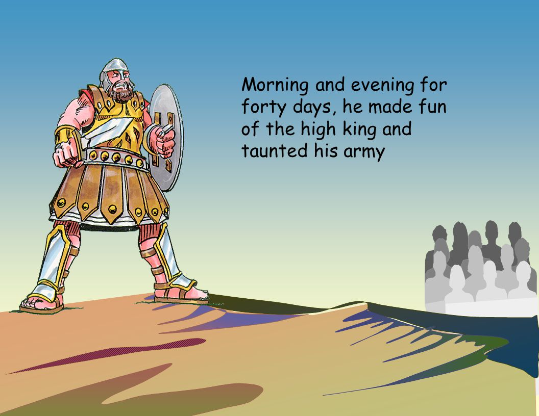 Morning and evening for forty days, he made fun of the high king and taunted his army