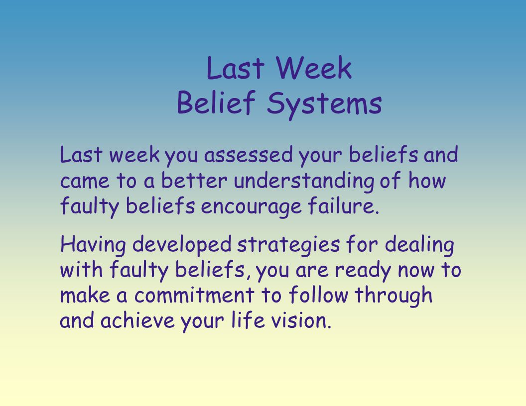 Last Week Belief Systems Last week you assessed your beliefs and came to a better understanding of how faulty beliefs encourage failure. Having develo
