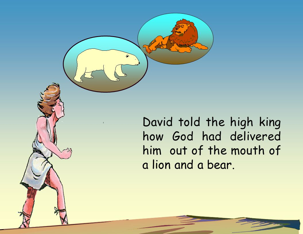 David told the high king how God had delivered him out of the mouth of a lion and a bear.