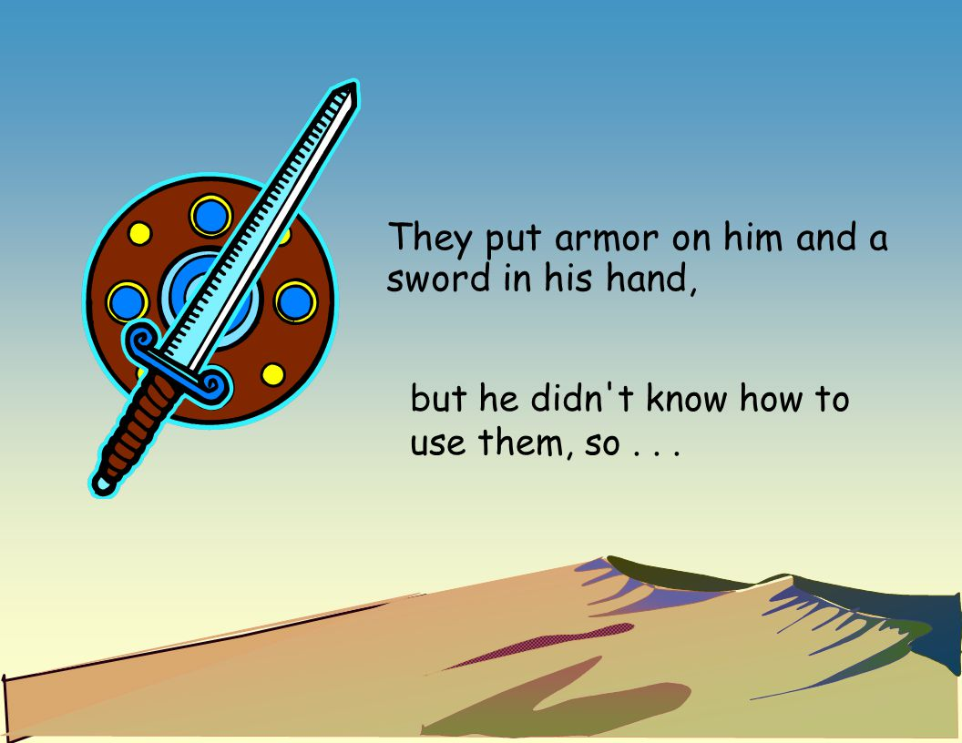 They put armor on him and a sword in his hand, but he didn't know how to use them, so...