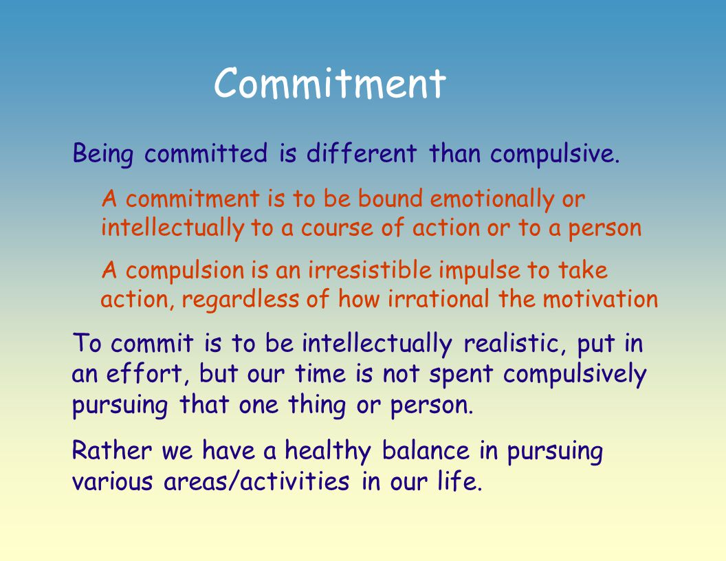 Commitment Being committed is different than compulsive. A commitment is to be bound emotionally or intellectually to a course of action or to a perso