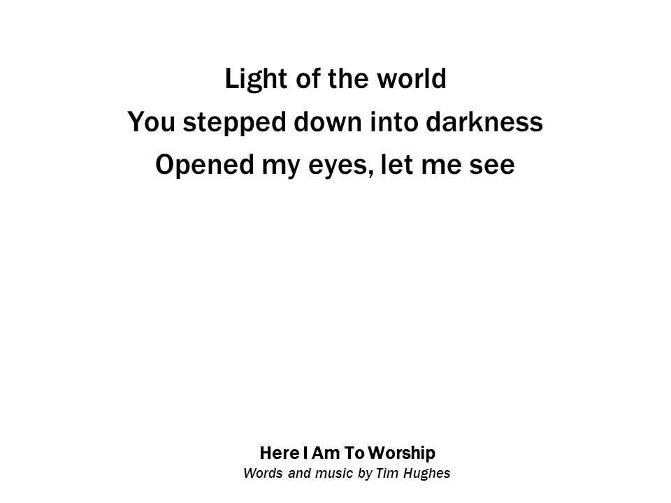 Here I Am To Worship Words and music by Tim Hughes Light of the world You stepped down into darkness Opened my eyes, let me see