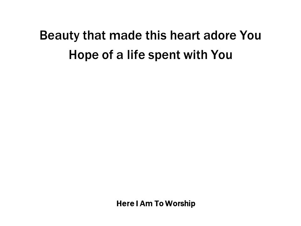 Here I Am To Worship Beauty that made this heart adore You Hope of a life spent with You