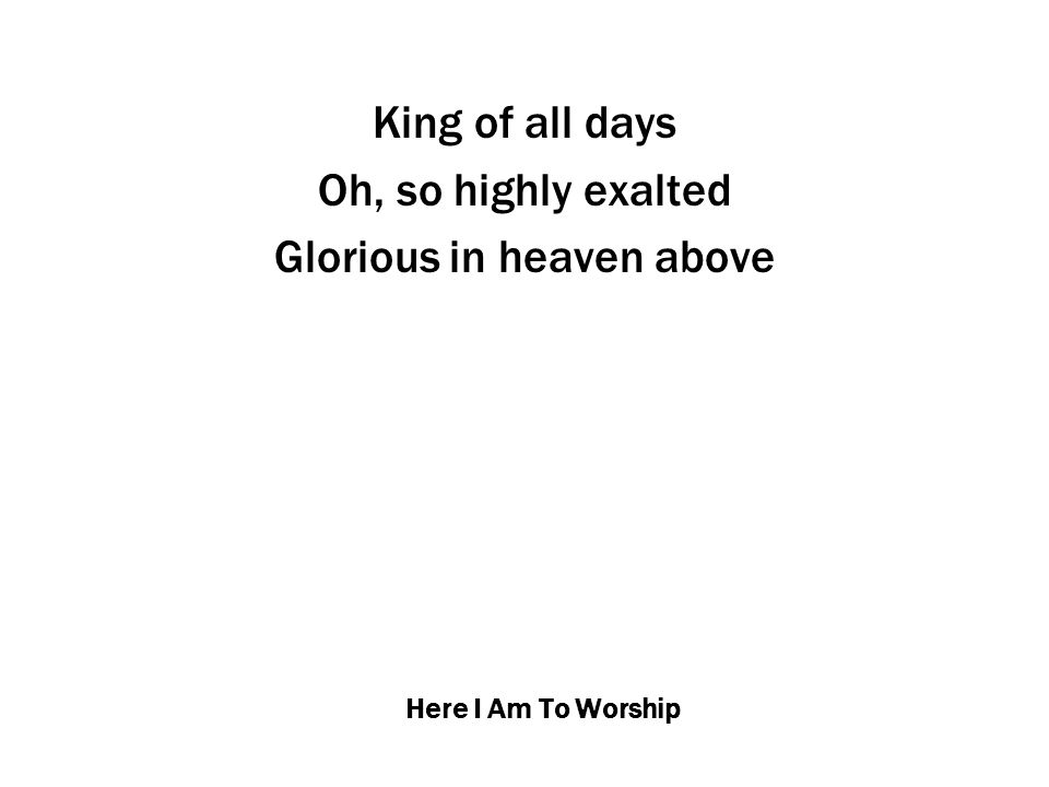 Here I Am To Worship Humbly You came to the earth You created All for love's sake became poor