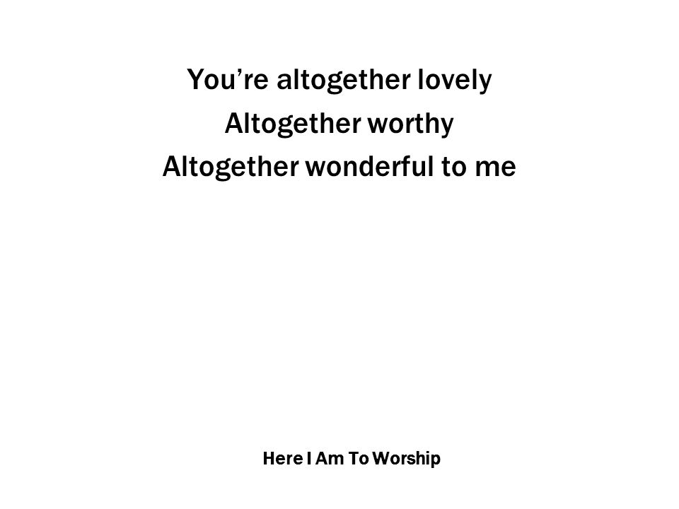 Here I Am To Worship You're altogether lovely Altogether worthy Altogether wonderful to me