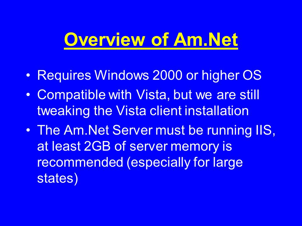 Overview of Am.Net Requires Windows 2000 or higher OS Compatible with Vista, but we are still tweaking the Vista client installation The Am.Net Server must be running IIS, at least 2GB of server memory is recommended (especially for large states)