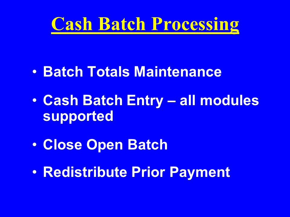 Cash Batch Processing Batch Totals Maintenance Cash Batch Entry – all modules supported Close Open Batch Redistribute Prior Payment