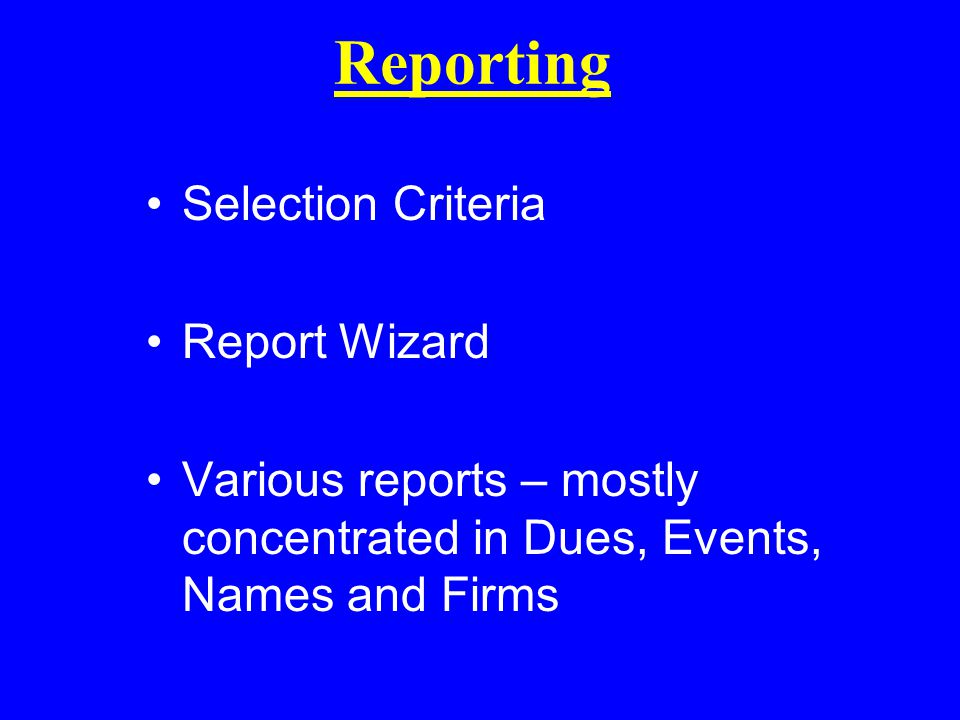 Reporting Selection Criteria Report Wizard Various reports – mostly concentrated in Dues, Events, Names and Firms