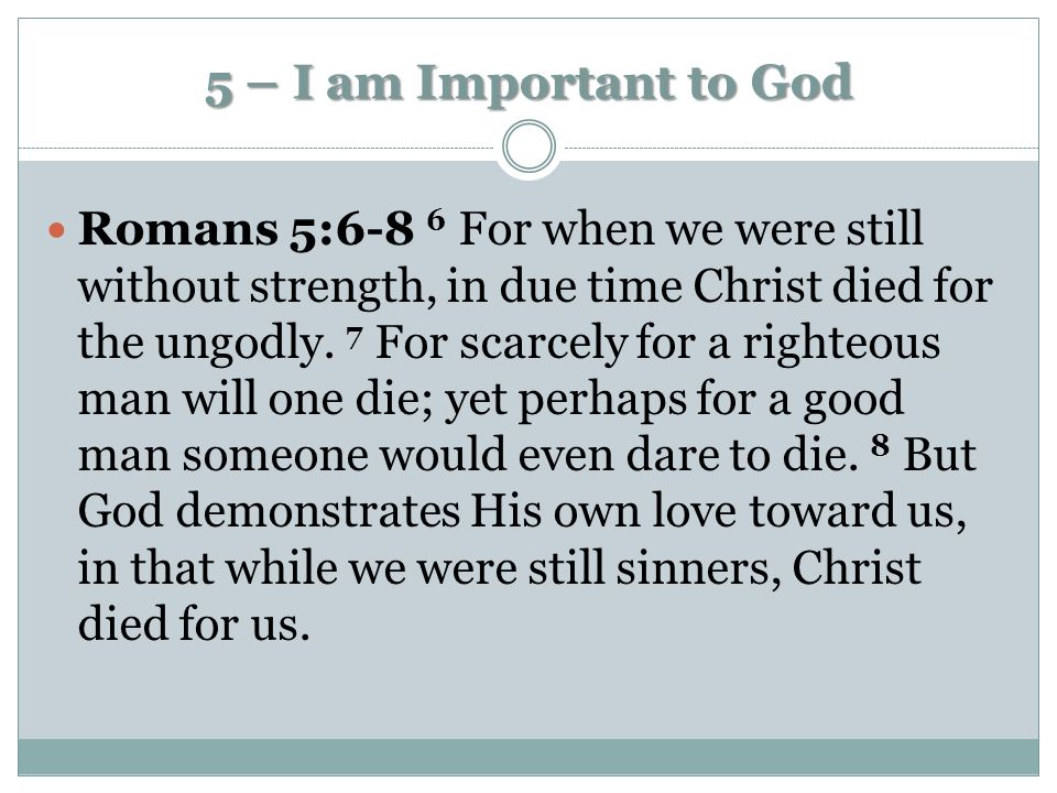 5 – I am Important to God Romans 5:6-8 6 For when we were still without strength, in due time Christ died for the ungodly. 7 For scarcely for a righte