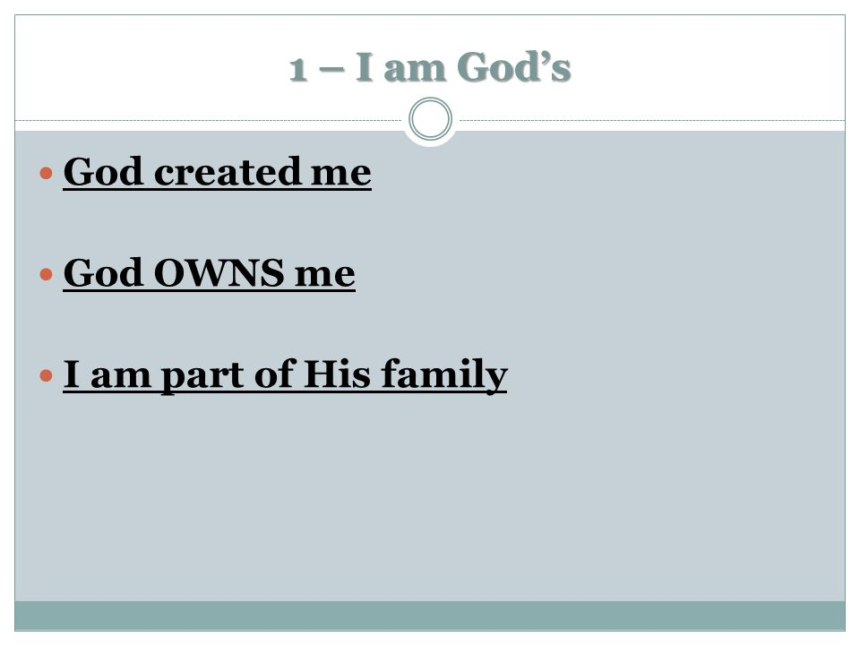 1 – I am God's God created me God OWNS me I am part of His family
