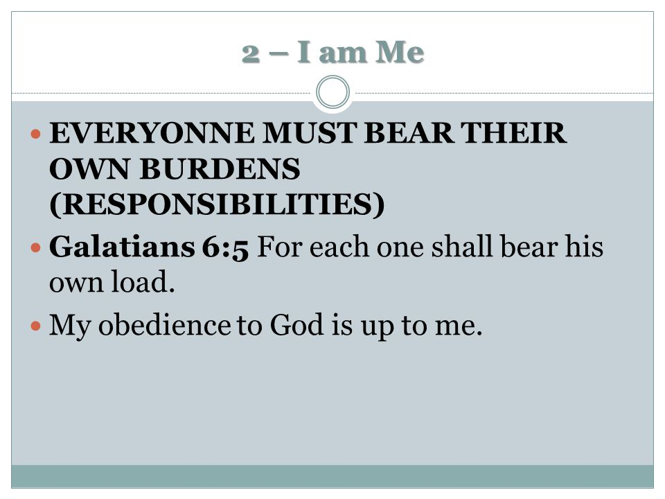 2 – I am Me EVERYONNE MUST BEAR THEIR OWN BURDENS (RESPONSIBILITIES) Galatians 6:5 For each one shall bear his own load. My obedience to God is up to