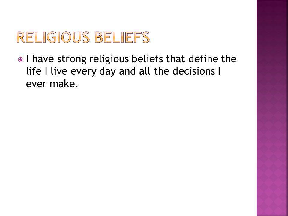  I have strong religious beliefs that define the life I live every day and all the decisions I ever make.