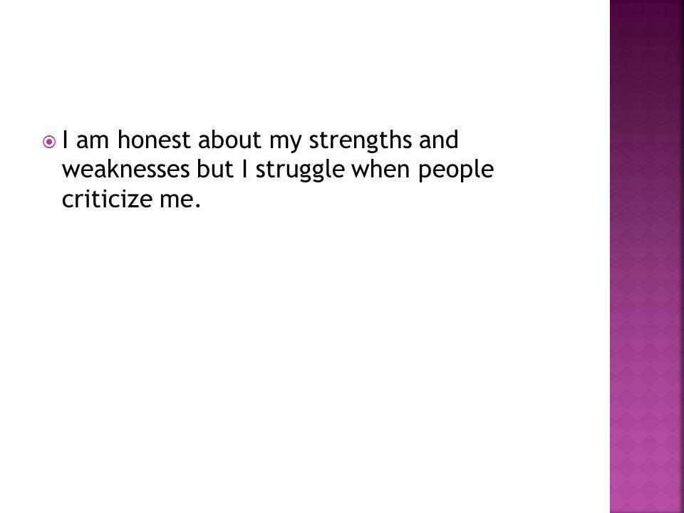  I am honest about my strengths and weaknesses but I struggle when people criticize me.