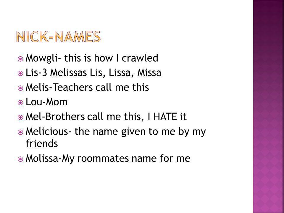 Mowgli- this is how I crawled  Lis-3 Melissas Lis, Lissa, Missa  Melis-Teachers call me this  Lou-Mom  Mel-Brothers call me this, I HATE it  Melicious- the name given to me by my friends  Molissa-My roommates name for me