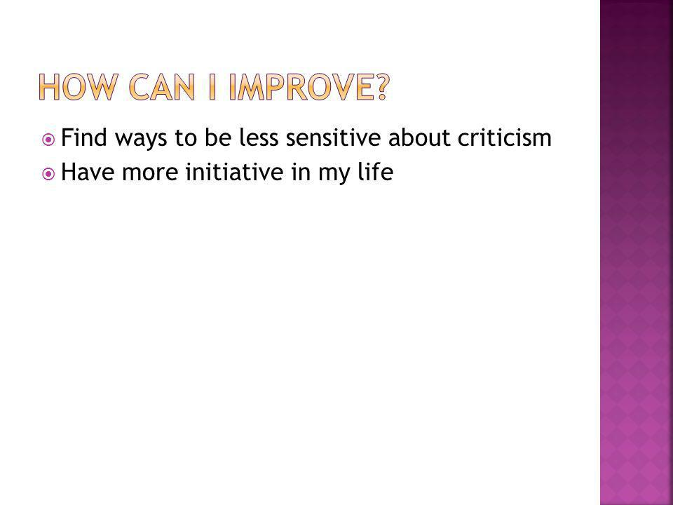  Find ways to be less sensitive about criticism  Have more initiative in my life