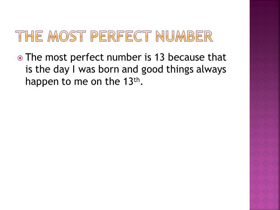  The most perfect number is 13 because that is the day I was born and good things always happen to me on the 13 th.