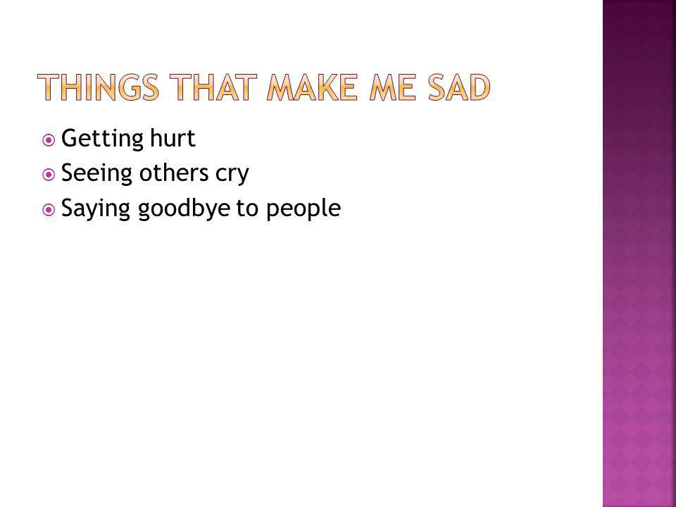  Getting hurt  Seeing others cry  Saying goodbye to people