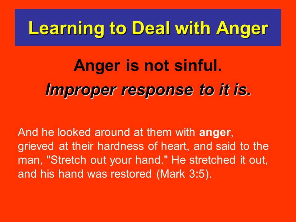 Learning to Deal with Anger Anger is not sinful.Improper response to it is.
