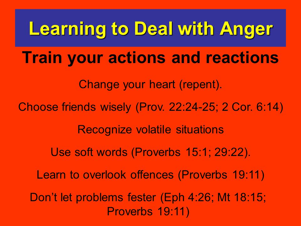 Learning to Deal with Anger Train your actions and reactions Change your heart (repent). Choose friends wisely (Prov. 22:24-25; 2 Cor. 6:14) Recognize