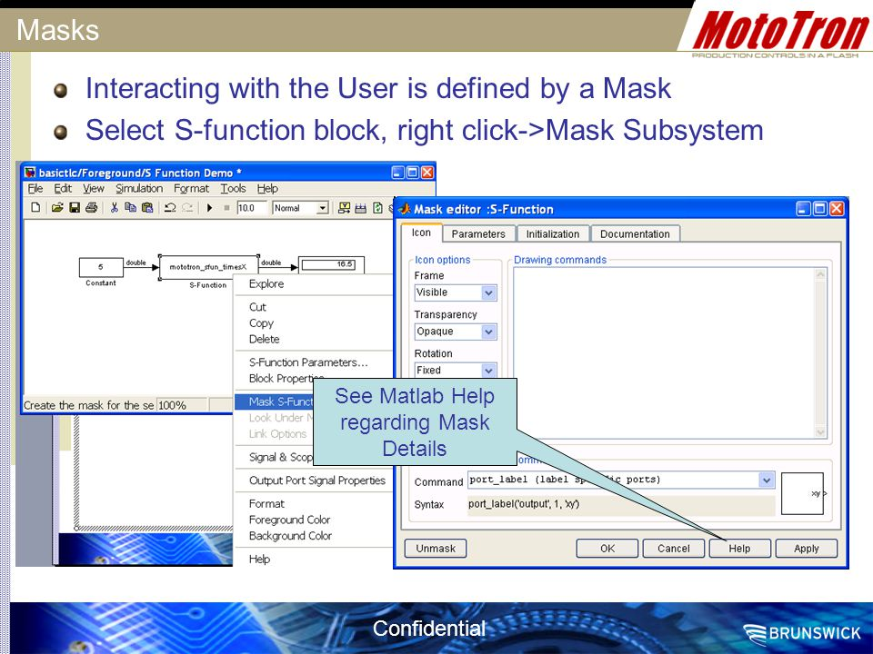 Confidential Masks Interacting with the User is defined by a Mask Select S-function block, right click->Mask Subsystem See Matlab Help regarding Mask