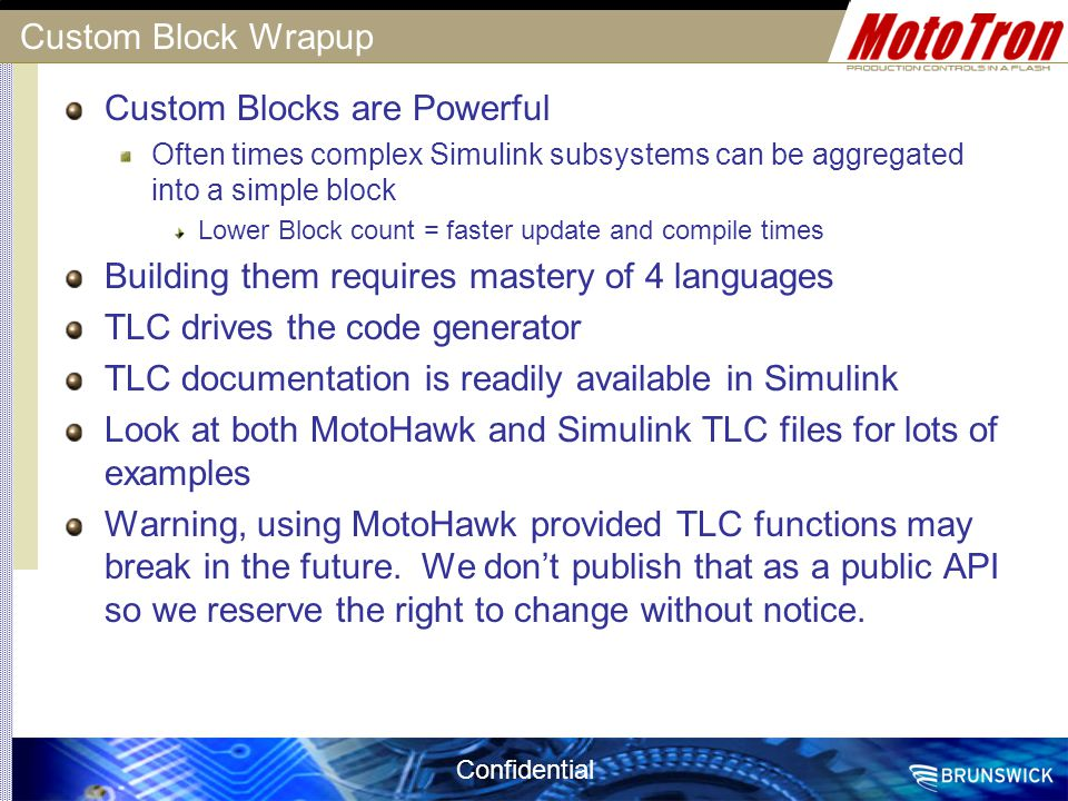 Confidential Custom Block Wrapup Custom Blocks are Powerful Often times complex Simulink subsystems can be aggregated into a simple block Lower Block
