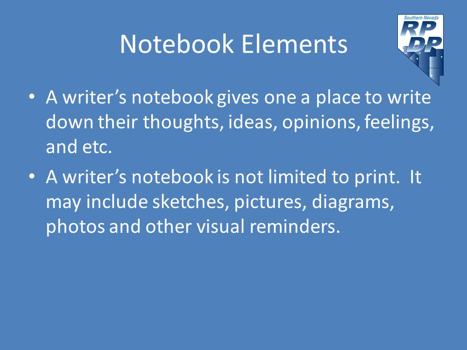 Notebook Elements A writer's notebook gives one a place to write down their thoughts, ideas, opinions, feelings, and etc. A writer's notebook is not l