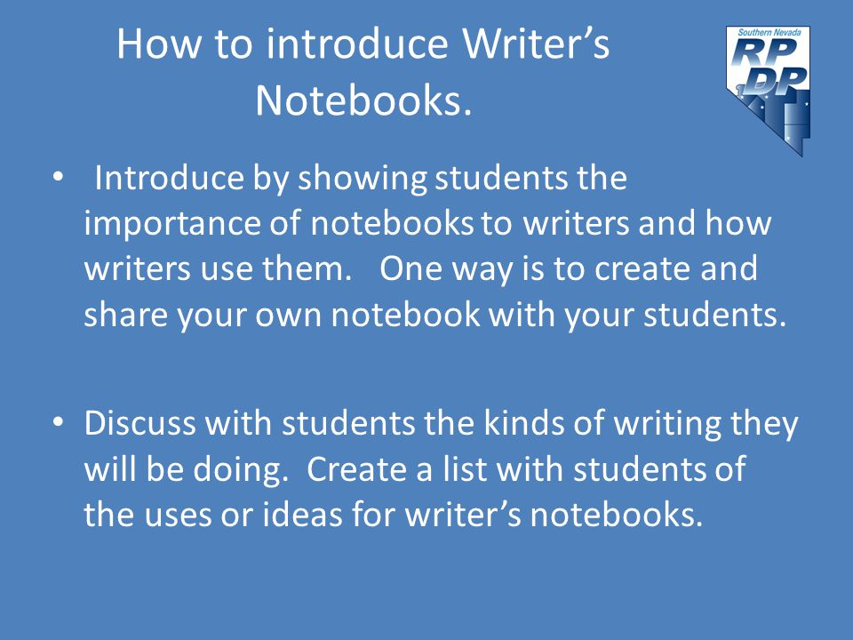 How to introduce Writer's Notebooks. Introduce by showing students the importance of notebooks to writers and how writers use them. One way is to crea