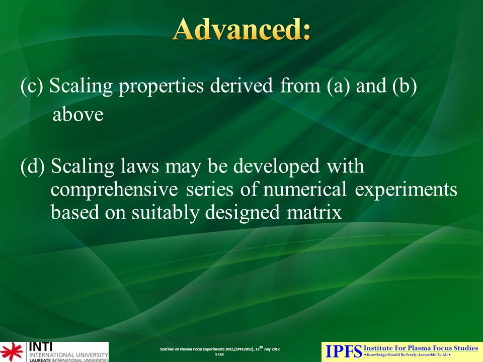 Seminar on Plasma Focus Experiments 2012,(SPFE2012), 12 th July 2012 S Lee (c) Scaling properties derived from (a) and (b) above (d) Scaling laws may be developed with comprehensive series of numerical experiments based on suitably designed matrix