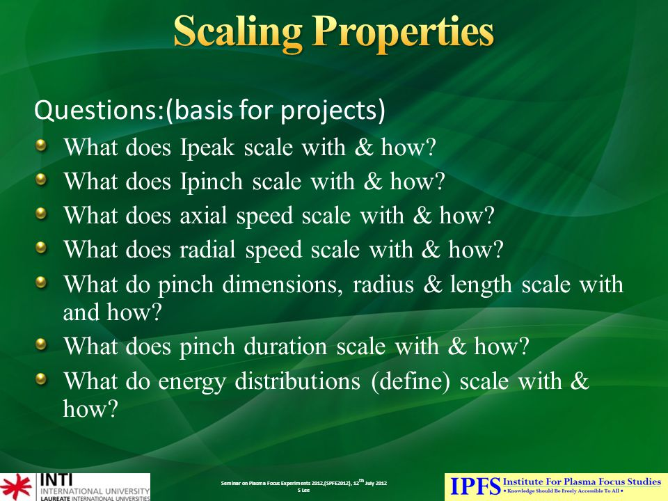 Seminar on Plasma Focus Experiments 2012,(SPFE2012), 12 th July 2012 S Lee Questions:(basis for projects) What does Ipeak scale with & how.