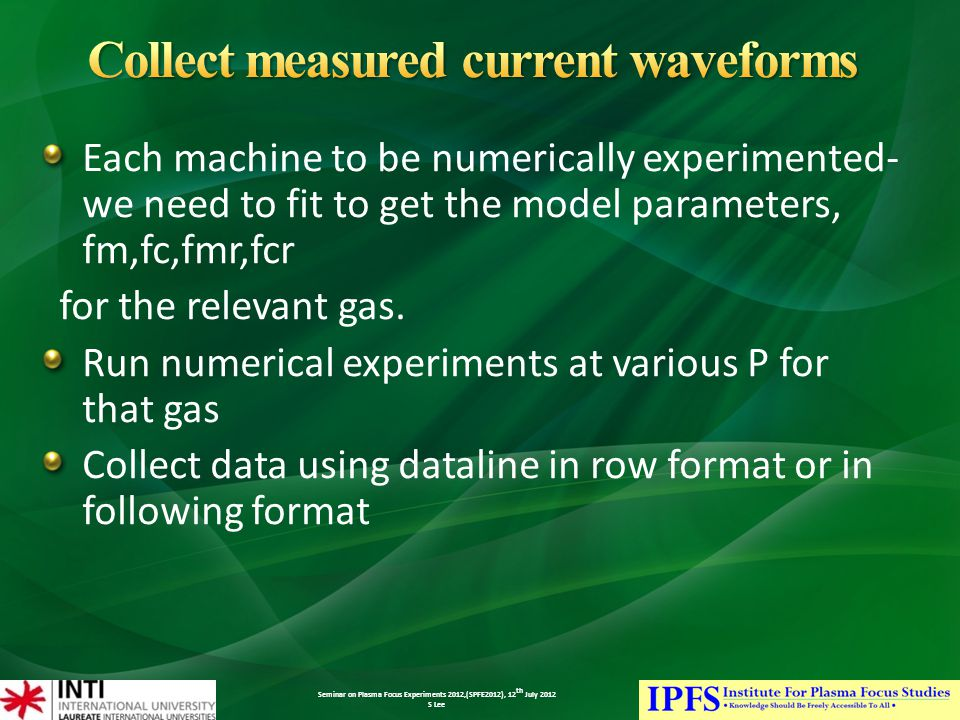 Seminar on Plasma Focus Experiments 2012,(SPFE2012), 12 th July 2012 S Lee Each machine to be numerically experimented- we need to fit to get the model parameters, fm,fc,fmr,fcr for the relevant gas.