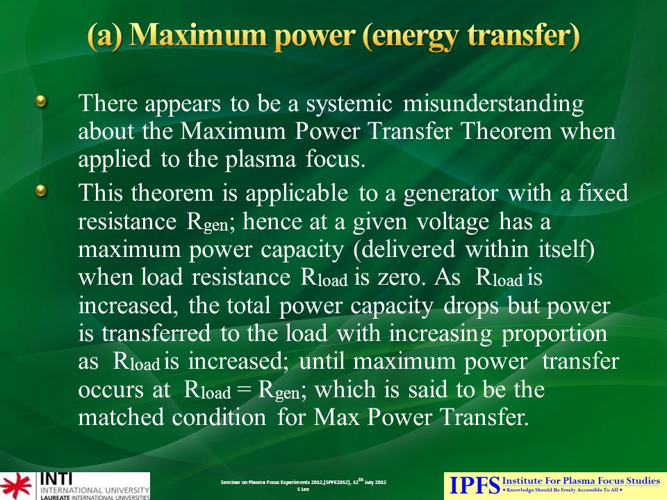 Seminar on Plasma Focus Experiments 2012,(SPFE2012), 12 th July 2012 S Lee There appears to be a systemic misunderstanding about the Maximum Power Transfer Theorem when applied to the plasma focus.