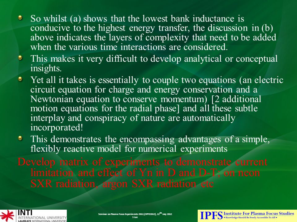 Seminar on Plasma Focus Experiments 2012,(SPFE2012), 12 th July 2012 S Lee So whilst (a) shows that the lowest bank inductance is conducive to the highest energy transfer, the discussion in (b) above indicates the layers of complexity that need to be added when the various time interactions are considered.