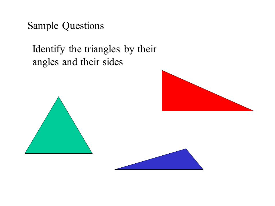 Sample Questions Identify the triangles by their angles and their sides