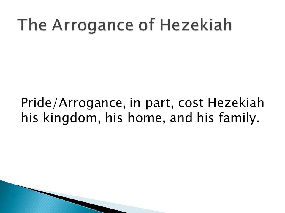 Pride/Arrogance, in part, cost Hezekiah his kingdom, his home, and his family.