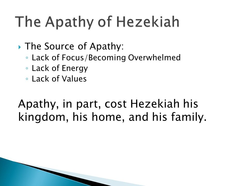  The Source of Apathy: ◦ Lack of Focus/Becoming Overwhelmed ◦ Lack of Energy ◦ Lack of Values Apathy, in part, cost Hezekiah his kingdom, his home, and his family.