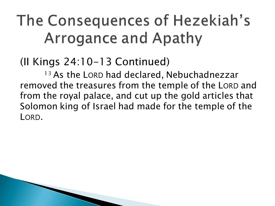 (II Kings 24:10-13 Continued) 13 As the L ORD had declared, Nebuchadnezzar removed the treasures from the temple of the L ORD and from the royal palace, and cut up the gold articles that Solomon king of Israel had made for the temple of the L ORD.