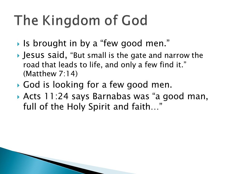  Is brought in by a few good men.  Jesus said, But small is the gate and narrow the road that leads to life, and only a few find it. (Matthew 7:14)  God is looking for a few good men.