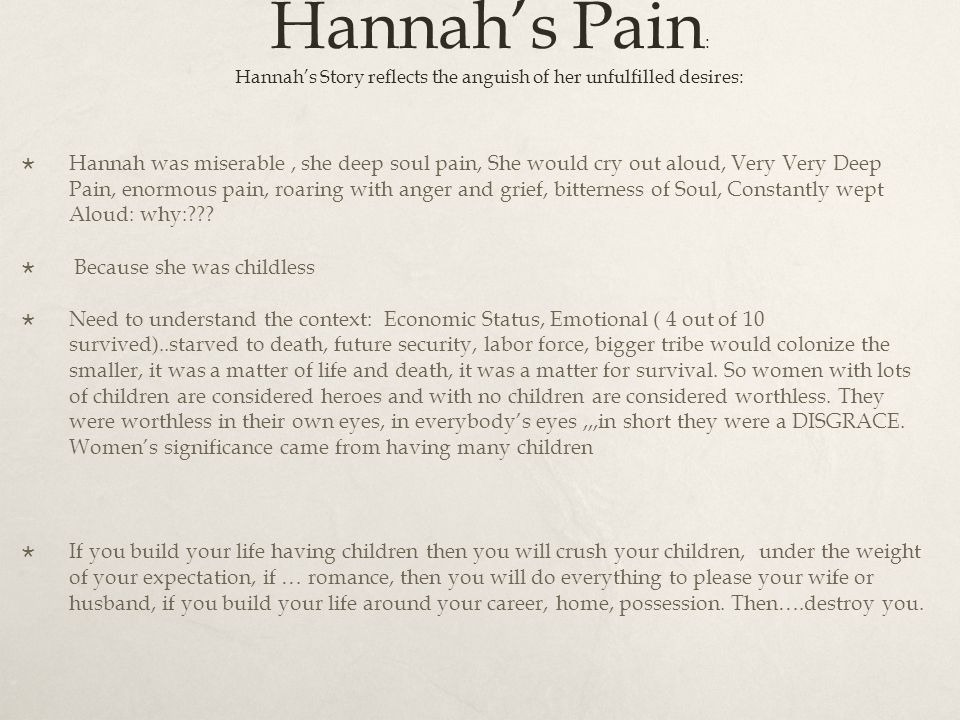 Hannah's Pain : Hannah's Story reflects the anguish of her unfulfilled desires:  Hannah was miserable, she deep soul pain, She would cry out aloud, Very Very Deep Pain, enormous pain, roaring with anger and grief, bitterness of Soul, Constantly wept Aloud: why: .