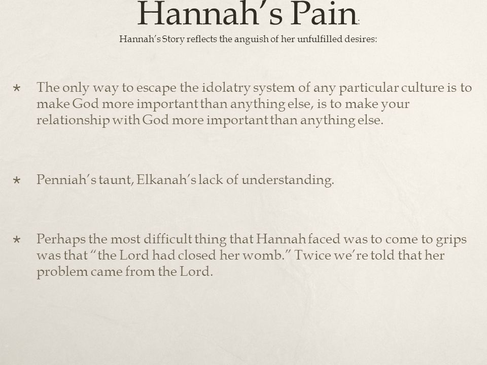 Hannah's Pain : Hannah's Story reflects the anguish of her unfulfilled desires:  The only way to escape the idolatry system of any particular culture is to make God more important than anything else, is to make your relationship with God more important than anything else.