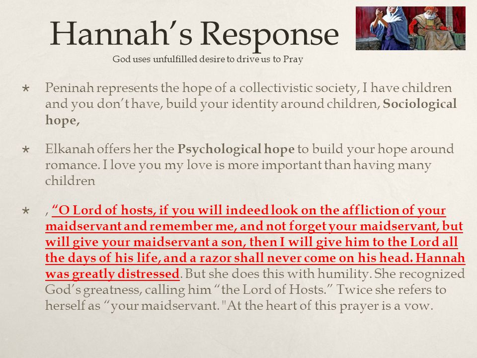 Hannah's Response : God uses unfulfilled desire to drive us to Pray  Peninah represents the hope of a collectivistic society, I have children and you don't have, build your identity around children, Sociological hope,  Elkanah offers her the Psychological hope to build your hope around romance.