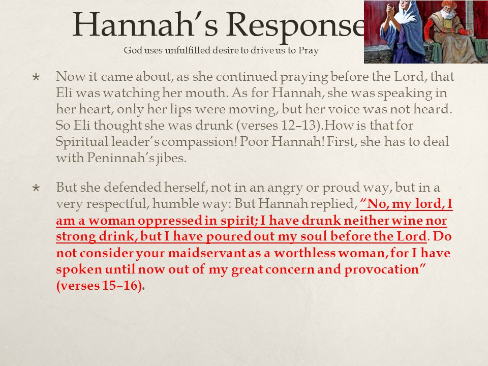 Hannah's Response : God uses unfulfilled desire to drive us to Pray  Now it came about, as she continued praying before the Lord, that Eli was watchi