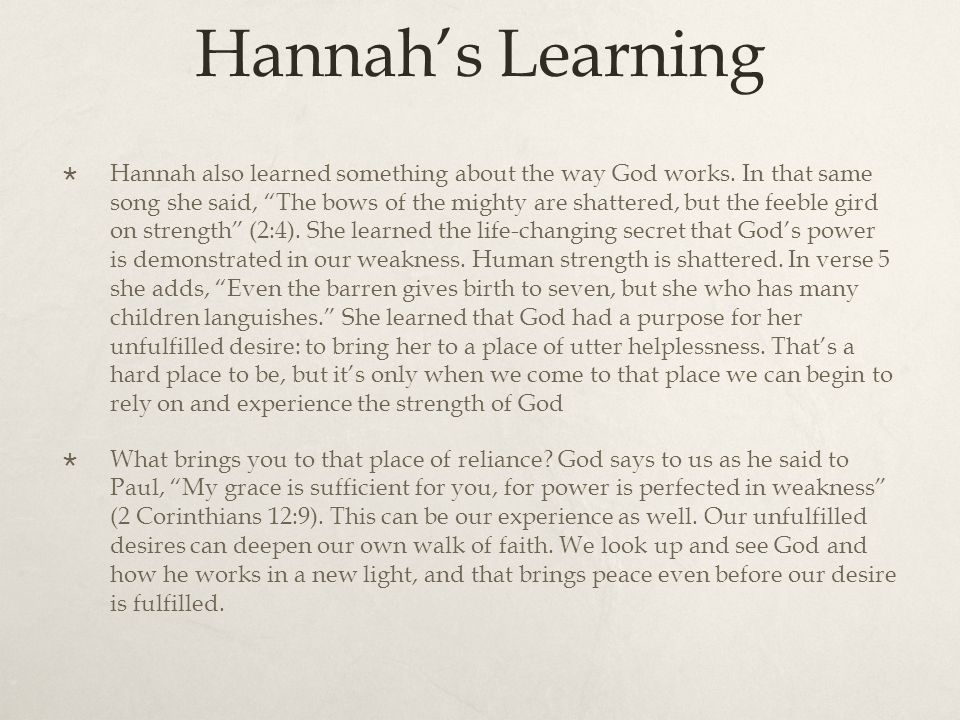 "Hannah's Learning  Hannah also learned something about the way God works. In that same song she said, ""The bows of the mighty are shattered, but the"