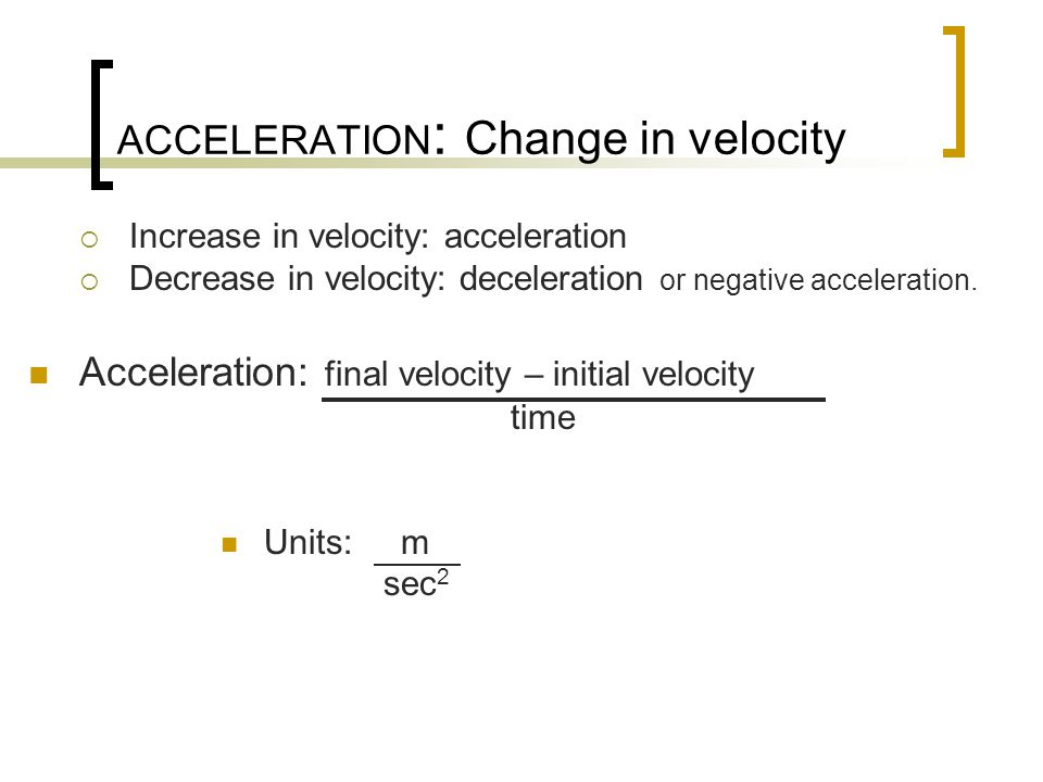ACCELERATION : Change in velocity  Increase in velocity: acceleration  Decrease in velocity: deceleration or negative acceleration.