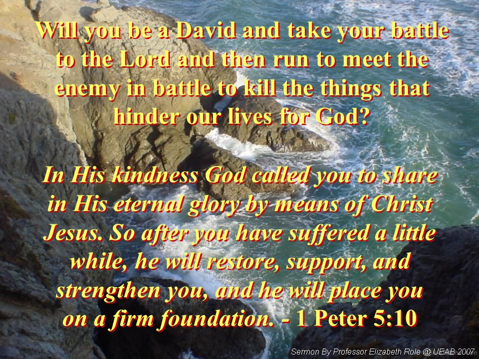 Will you be a David and take your battle to the Lord and then run to meet the enemy in battle to kill the things that hinder our lives for God.