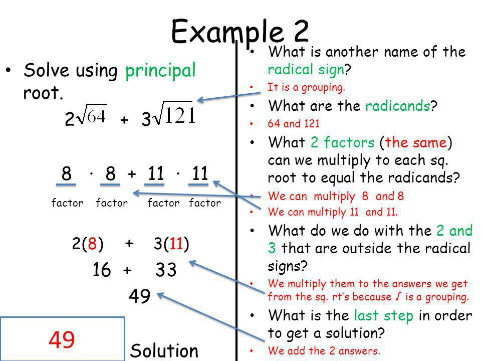 Example 2 Solve using principal root. 2 + 3 8 · 8 + 11 · 11 factor factor factor factor 2(8) + 3(11) 16 + 33 49 Solution What is another name of the r
